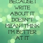 just because I write about it doesn't mean I think I'm better at it- Guest Post by Janelle Ross