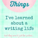 15 Things I've Learned About A Writing Life, But they aren't just for writers!