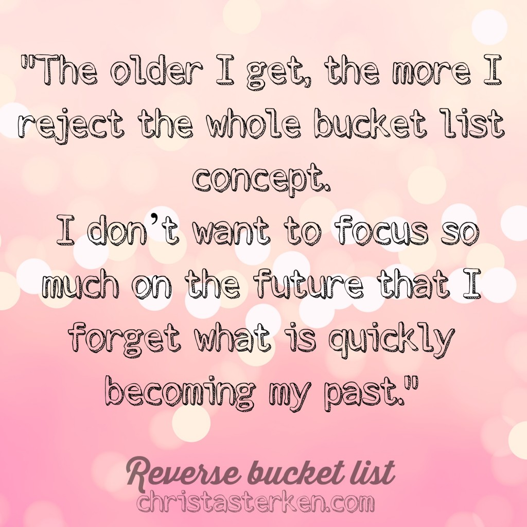 The value of a Reverse bucket list - A bucket list doesn't take into account all the wonderful and unique and even heartbreaking experiences that create a life well lived.  Today, craft a reverse bucket list with me. List the things that have already happened.