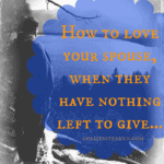 How to love your spouse, when they have nothing left to give