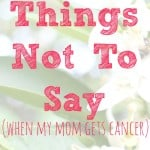 Things Not To Say (when mom gets cancer)