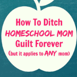 How To Ditch Homeschool Mom Guilt Forever (but it applies to every mom)