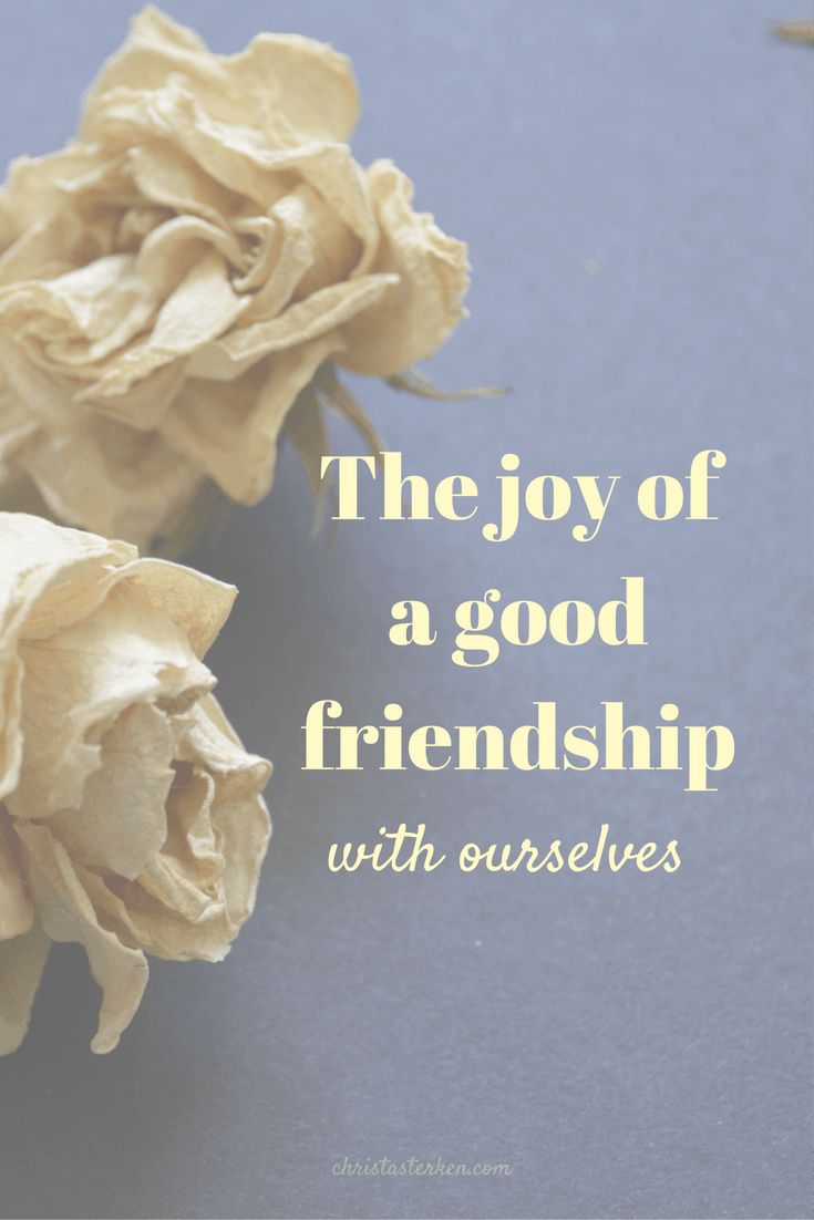 The joy of a good friendship with ourselves-Suppose we treated ourselves as well as we treat our good friends? Without expectation or judgment.
