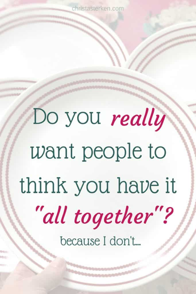 """Do you really want people to think you """"have it all together""""?"""