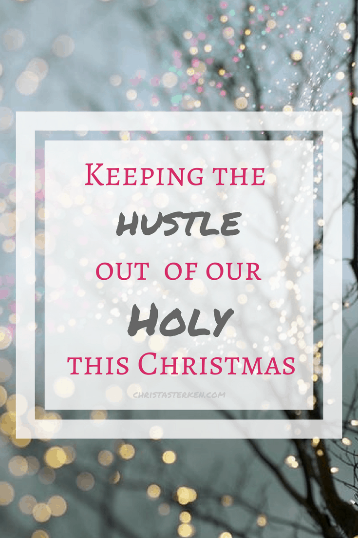 Keeping the hustle out of our Holy this christmas-5 suggestions to keep peace in our hearts and truly enjoy the season