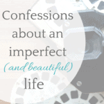 Confessions about an imperfect (and beautiful) life