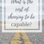 What is the cost of choosing to be capable?